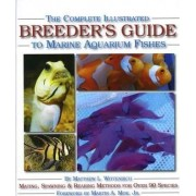 The Complete Illustrated Breeder's Guide to Marine Aquarium Fishes by Matthew L. Wittenrich