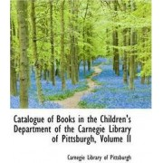 Catalogue of Books in the Children's Department of the Carnegie Library of Pittsburgh, Volume II by Carnegie Library of Pittsburgh