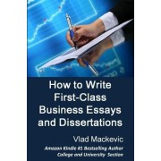 How to Write First-Class Business Essays and Dissertations: Advice to Business, Economics, Finance, Marketing and Management Students from a First-Cla