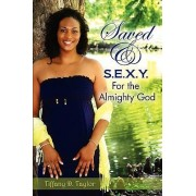 Saved & S.E.X.Y. for the Almighty God by Tiffany D Taylor