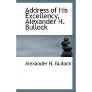 Address of His Excellency, Alexander H. Bullock by Alexander H Bullock