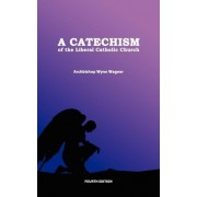 A Catechism of the Liberal Catholic Church by Abp Wynn Wagner