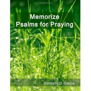 Kimberly D. Garcia Memorize Psalms for Praying: A New Scripture Memory System to Memorize Scripture Quickly and Easily in Only Minutes per Day (Bible Memorization Made Easy)