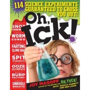 Oh, Ick!: 114 Science Experiments Guaranteed to Gross You Out!
