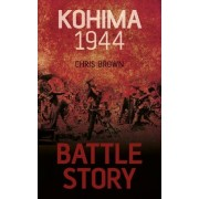 Battle Story Kohima 1944 by Chris Brown