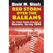 Red Storm Over the Balkans: The Failed Soviet Invasion of Romania, Spring 1944