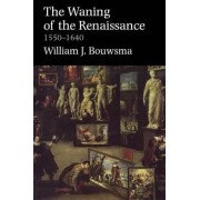 Waning of the Renaissance, 1550-1640 (Revised) by William J. Bouwsma