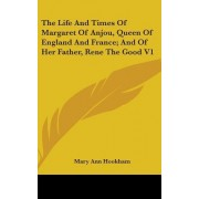 The Life and Times of Margaret of Anjou, Queen of England and France; And of Her Father, Rene the Good V1 by Mary Ann Hookham