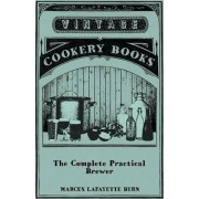 The Complete Practical Brewer; Or, Plain, Accurate, And Thorough Instructions In The Art Of Brewing Ale, Beer, And Porter; Including The Process Of Making Bavarian Beer; Also, All The Small Beers, Such As Root Beer, Ginger Pop, Sasparilla-Beer, Mead, Spr