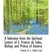A Selection from the Spiritual Letters of S. Francis de Sales, Bishop and Prince of Geneva by Francis H L Sidney Lear