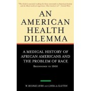 An American Health Dilemma: Medical History of African Americans and the Problem of Race - Beginnings to 1900 v.1 by W. Michael Byrd