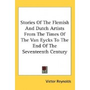 Stories of the Flemish and Dutch Artists from the Times of the Van Eycks to the End of the Seventeenth Century by Victor Reynolds
