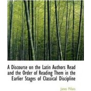 A Discourse on the Latin Authors Read and the Order of Reading Them in the Earlier Stages of Classic by James Pillans