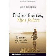 Padres fuertes, hijas felices / Strong Fathers, Strong Daughters by Meg Meeker