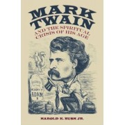 Mark Twain and the Spiritual Crisis of His Age by Harold K. Bush