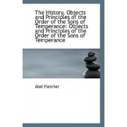 The History, Objects and Principles of the Order of the Sons of Temperance by Abel Fletcher