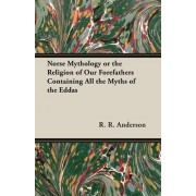 Norse Mythology Or The Religion Of Our Forefathers Containing All The Myths Of The Eddas by R. R. Anderson