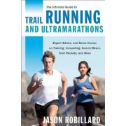 The Ultimate Guide to Trail Running and Ultramarathons by Jason Robillard