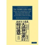 Ta Tsing Leu Lee; Being the Fundamental Laws, and a Selection from the Supplementary Statutes, of the Penal Code of China by Sir George Thomas Staunton