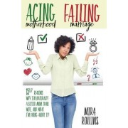 Acing Motherhood. Failing Marriage!: 15 1/2 Reasons Why I Am Naturally a Better Mom Than Wife and What I'm Doing about It!