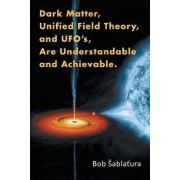 Dark Matter, Unified Field Theory, and UFO S, Are Understandable and Achievable by Bob Abla Ura