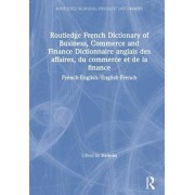 Routledge French Dictionary of Business, Commerce and Finance Dictionnaire Anglais des Affaires, du Commerce et de la Finance by Martin Bloomer