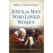 Jesus, the Man Who Loved Women by Bruce Marchiano