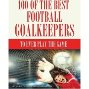 100 of the Best Football Goalkeepers to Ever Play the Game by Alex Trost