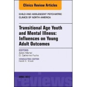 Transitional Age Youth and Mental Illness: Influences on Young Adult Outcomes, An Issue of Child and Adolescent Psychiatric Clinics of North America by Adele L. Martel