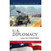 Historical Dictionary of U.S. Diplomacy Since the Cold War by Professor Tom Lansford