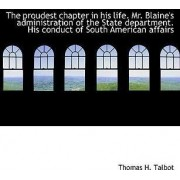 The Proudest Chapter in His Life. Mr. Blaine's Administration of the State Department. His Conduct O by Thomas H Talbot