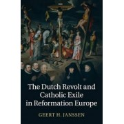 The Dutch Revolt and Catholic Exile in Reformation Europe by Geert H. Janssen