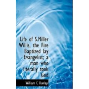 Life of S.Miller Willis, the Fire Baptized Lay Evangelist; A Man Who Literally Took God by William C Dunlap