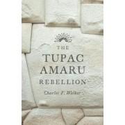 The Tupac Amaru Rebellion by Charles F. Walker
