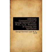 Addresses Commemorative of George Hammell Cook, PH.D., LL.D., Professor of Geology and Agriculture by George Hammell Cook