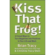 Kiss That Frog! 12 Great Ways to Turn Negatives into Positives in Your Life and Work by Brian Tracy