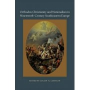 Orthodox Christianity and Nationalism in Nineteenth-century Southeastern Europe by Lucian N. Leustean