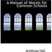 A Manual of Morals for Common Schools by Arethusa Hall