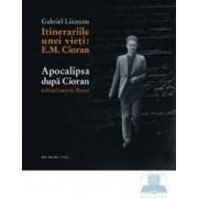 Itinerariile unei vieti E. M. Cioran. Apocalipsa dupa Cioran - Gabriel Liiceanu