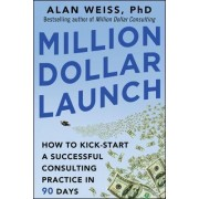 Million Dollar Launch: How to Kick-start a Successful Consulting Practice in 90 Days by Alan Weiss