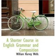 A Shorter Course in English Grammar and Composition by William Harvey Wells
