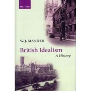 British Idealism: A History by Fellow and Tutor in Philosophy W J Mander