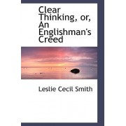 Clear Thinking, Or, an Englishman's Creed by Leslie Cecil Smith