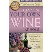 The Complete Guide to Making Your Own Wine at Home by Jr. John Peragine