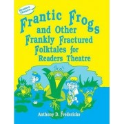 Frantic Frogs and Other Frankly Fractured Folktales for Readers Theatre by Anthony D. Fredericks