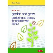 How to Garden and Grow: Gardening as Therapy for Children with SEND by Becky Pinniger