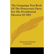 The Campaign Text Book of the Democratic Party for the Presidential Election of 1892 by Democratic National Convention