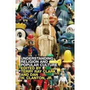Understanding Religion and Popular Culture by Terry Ray Clark