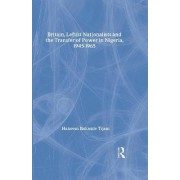 Britain, Leftist Nationalists and the Transfer of Power in Nigeria, 1945-1965 by Hakeem Ibikunle Tijani
