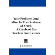 Your Problems and Mine in the Guidance of Youth by J K Stableton